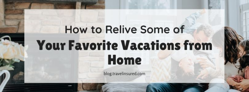 How to Relive Some of Your Favorite Vacations from Home